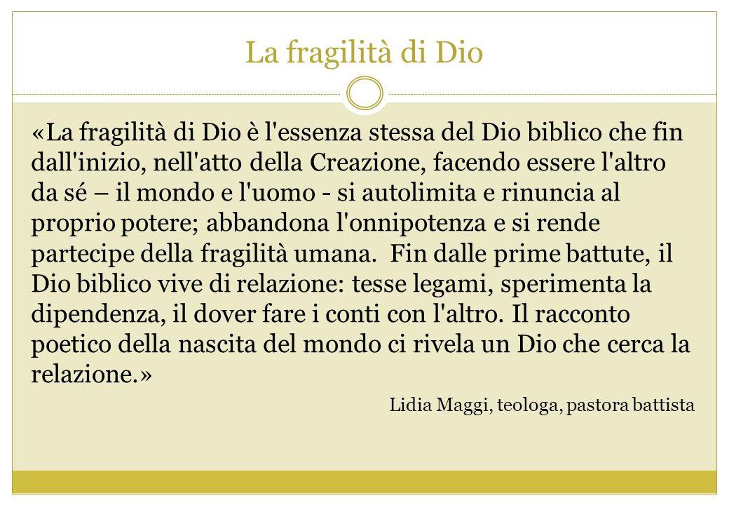 La fragilità di Dio «La fragilità di Dio è l'essenza stessa del Dio biblico che fin dall'inizio, nell'atto della Creazione, facendo essere l'altro da