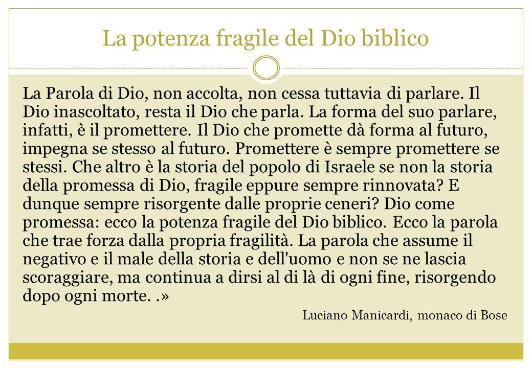 La potenza fragile del Dio biblico La Parola di Dio, non accolta, non cessa tuttavia di parlare. Il Dio inascoltato, resta il Dio che parla. La forma