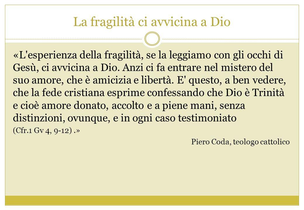 La fragilità ci avvicina a Dio «L'esperienza della fragilità, se la leggiamo con gli occhi di Gesù, ci avvicina a Dio. Anzi ci fa entrare nel mistero