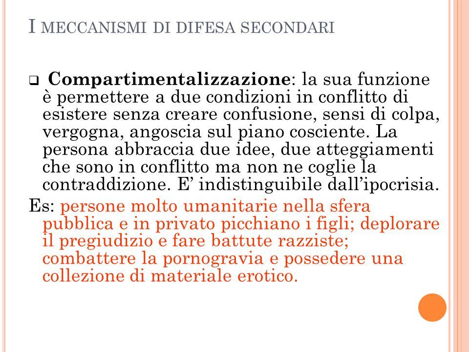 I MECCANISMI DI DIFESA SECONDARI Compartimentalizzazione : la sua funzione è permettere a due condizioni in conflitto di esistere senza creare confusi