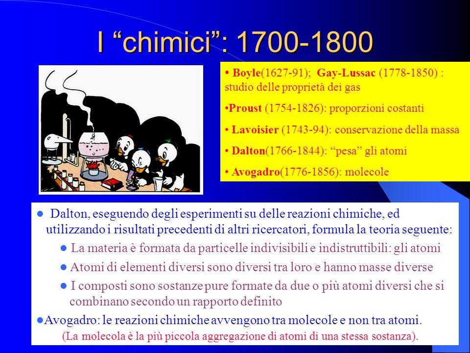 I chimici: 1700-1800 Boyle(1627-91); Gay-Lussac (1778-1850) : studio delle proprietà dei gas Proust (1754-1826): proporzioni costanti Lavoisier (1743-