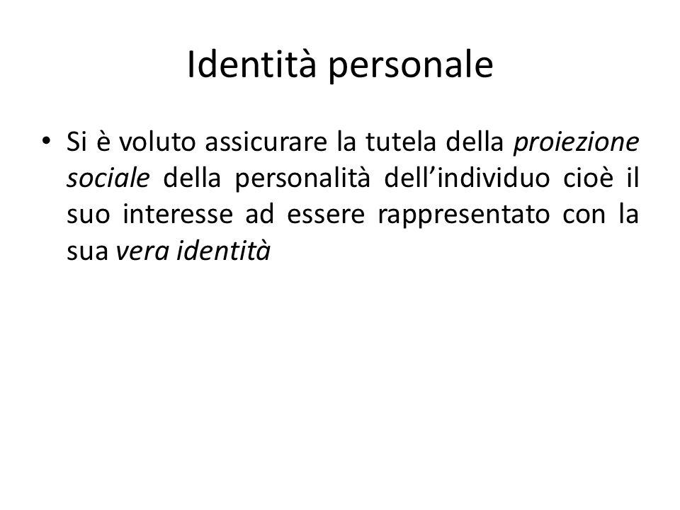 Identità personale Si è voluto assicurare la tutela della proiezione sociale della personalità dellindividuo cioè il suo interesse ad essere rappresentato con la sua vera identità