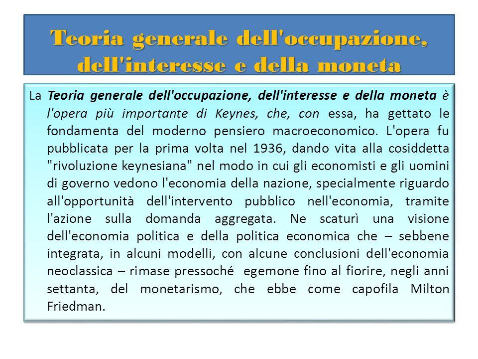 Teoria generale dell'occupazione, dell'interesse e della moneta La Teoria generale dell'occupazione, dell'interesse e della moneta è l'opera più impor