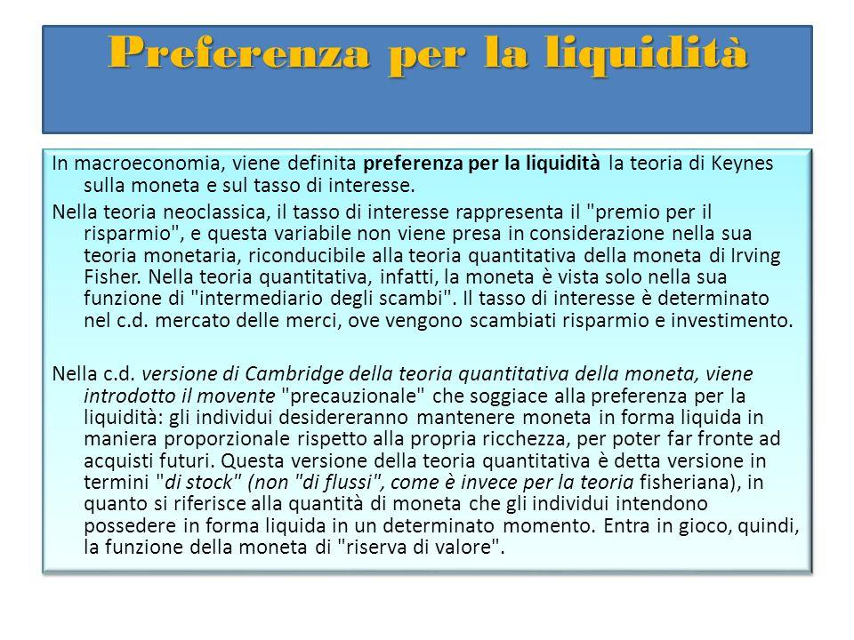 Preferenza per la liquidità In macroeconomia, viene definita preferenza per la liquidità la teoria di Keynes sulla moneta e sul tasso di interesse. Ne