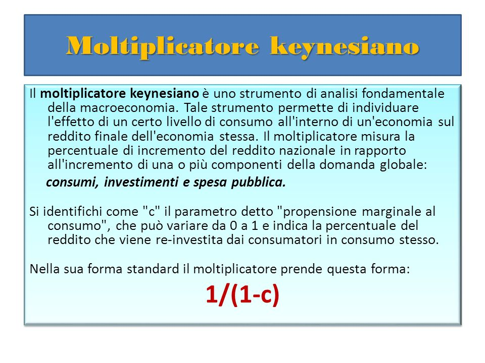 Moltiplicatore keynesiano Il moltiplicatore keynesiano è uno strumento di analisi fondamentale della macroeconomia. Tale strumento permette di individ