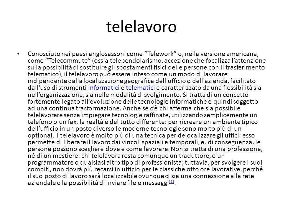 telelavoro Conosciuto nei paesi anglosassoni come Telework o, nella versione americana, come Telecommute (ossia telependolarismo, accezione che focali