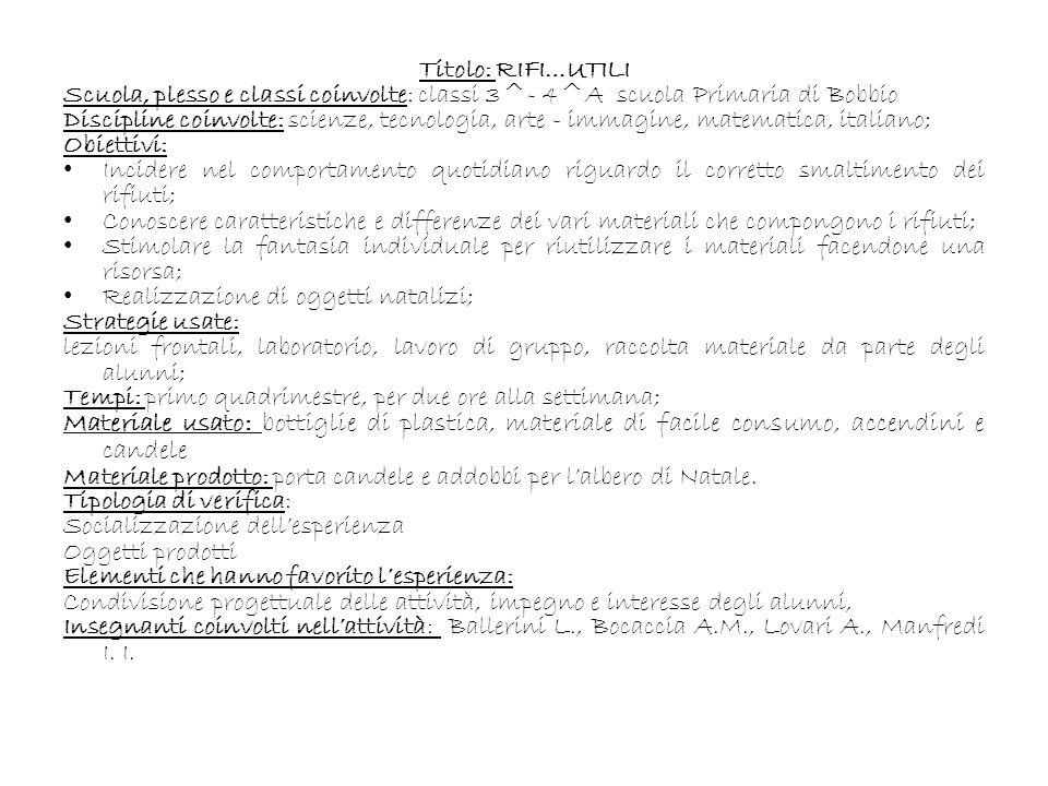 Titolo: RIFI…UTILI Scuola, plesso e classi coinvolte: classi 3^- 4^A scuola Primaria di Bobbio Discipline coinvolte: scienze, tecnologia, arte - immagine, matematica, italiano; Obiettivi: Incidere nel comportamento quotidiano riguardo il corretto smaltimento dei rifiuti; Conoscere caratteristiche e differenze dei vari materiali che compongono i rifiuti; Stimolare la fantasia individuale per riutilizzare i materiali facendone una risorsa; Realizzazione di oggetti natalizi; Strategie usate: lezioni frontali, laboratorio, lavoro di gruppo, raccolta materiale da parte degli alunni; Tempi: primo quadrimestre, per due ore alla settimana; Materiale usato: bottiglie di plastica, materiale di facile consumo, accendini e candele Materiale prodotto: porta candele e addobbi per lalbero di Natale.
