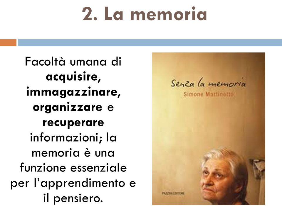 2. La memoria Facoltà umana di acquisire, immagazzinare, organizzare e recuperare informazioni; la memoria è una funzione essenziale per lapprendimen