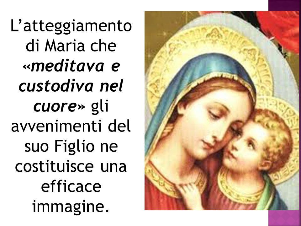 Latteggiamento di Maria che «meditava e custodiva nel cuore» gli avvenimenti del suo Figlio ne costituisce una efficace immagine.