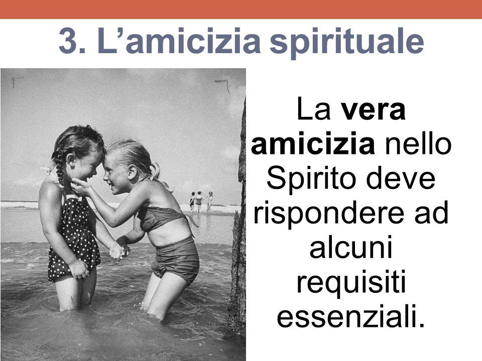 3. Lamicizia spirituale La vera amicizia nello Spirito deve rispondere ad alcuni requisiti essenziali.