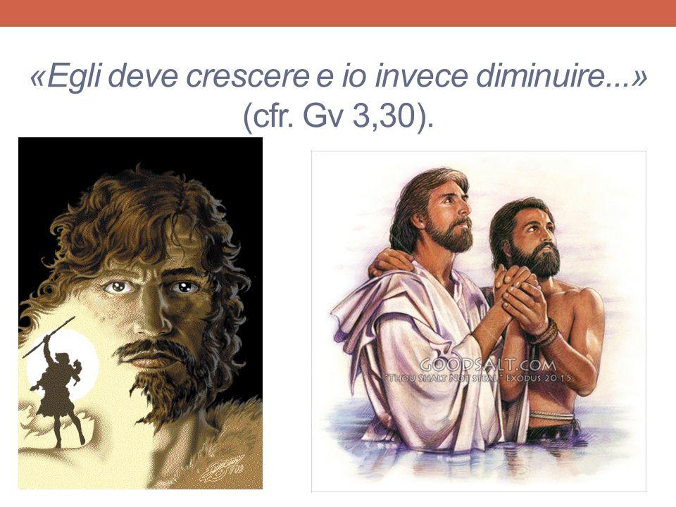 «Egli deve crescere e io invece diminuire...» (cfr. Gv 3,30).