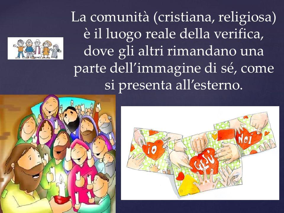 La comunità (cristiana, religiosa) è il luogo reale della verifica, dove gli altri rimandano una parte dellimmagine di sé, come si presenta allesterno.