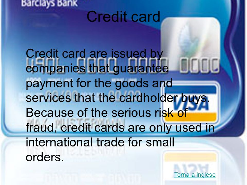 Credit card Credit card are issued by companies that guarantee payment for the goods and services that the cardholder buys. Because of the serious ris
