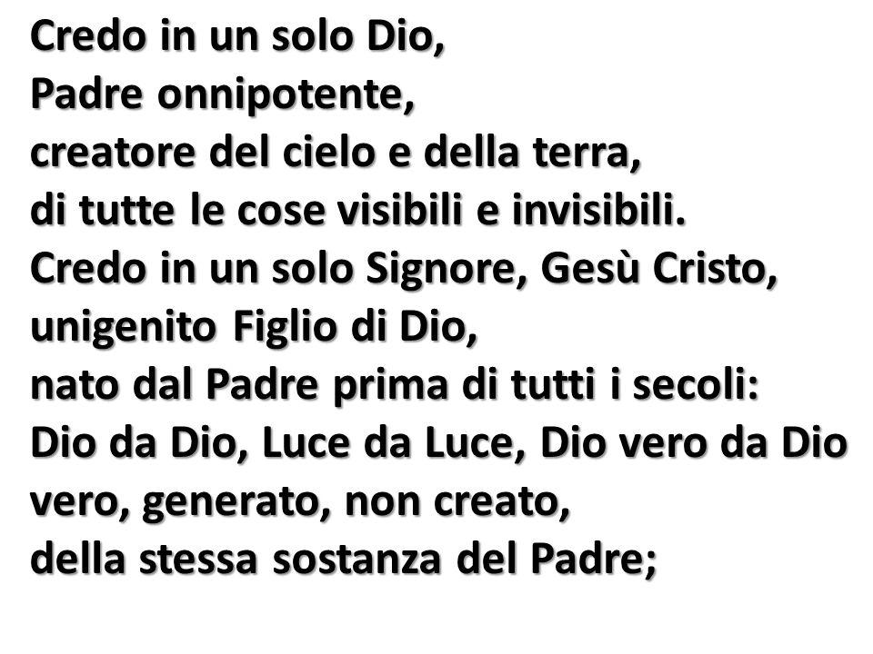 Credo in un solo Dio, Padre onnipotente, creatore del cielo e della terra, di tutte le cose visibili e invisibili. Credo in un solo Signore, Gesù Cris