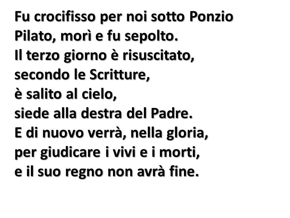 Fu crocifisso per noi sotto Ponzio Pilato, morì e fu sepolto. Il terzo giorno è risuscitato, secondo le Scritture, è salito al cielo, siede alla destr