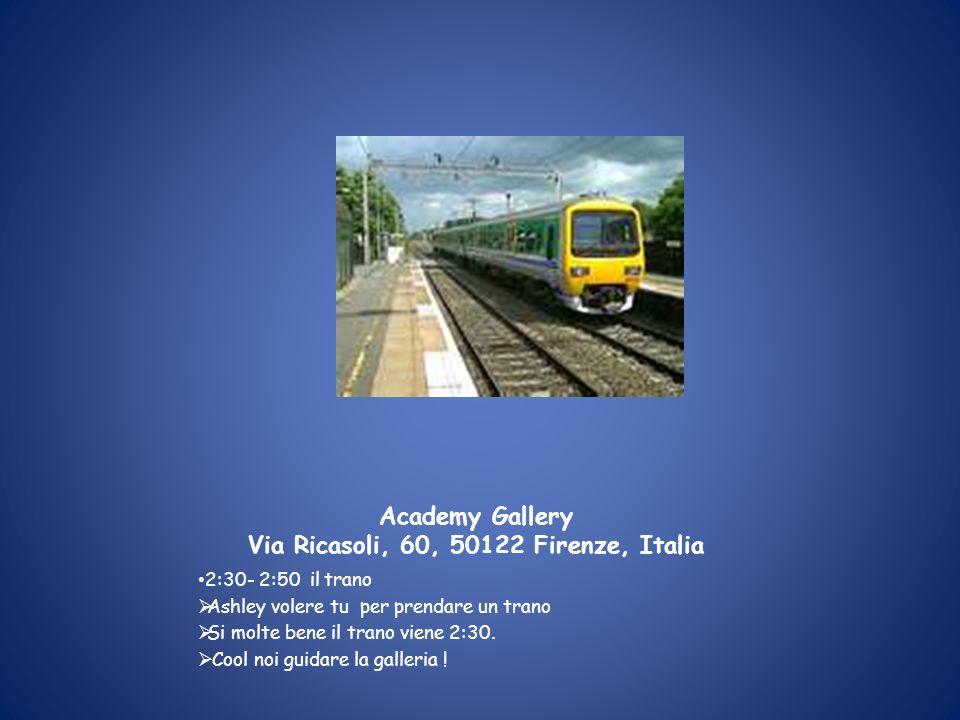 Academy Gallery Via Ricasoli, 60, 50122 Firenze, Italia 2:30- 2:50 il trano Ashley volere tu per prendare un trano Si molte bene il trano viene 2:30.