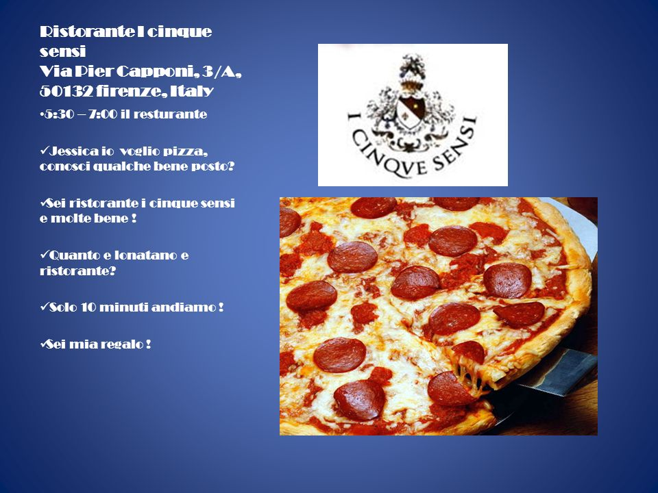 Ristorante I cinque sensi Via Pier Capponi, 3/A, 50132 firenze, Italy 5:30 – 7:00 il resturante Jessica io voglio pizza, conosci qualche bene posto.