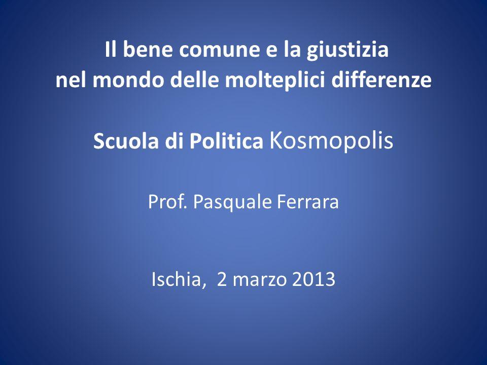 Il bene comune e la giustizia nel mondo delle molteplici differenze Scuola di Politica Kosmopolis Prof. Pasquale Ferrara Ischia, 2 marzo 2013