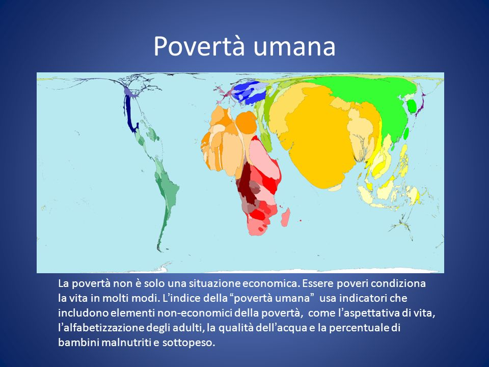 Povertà umana La povertà non è solo una situazione economica. Essere poveri condiziona la vita in molti modi. Lindice della povertà umana usa indicato