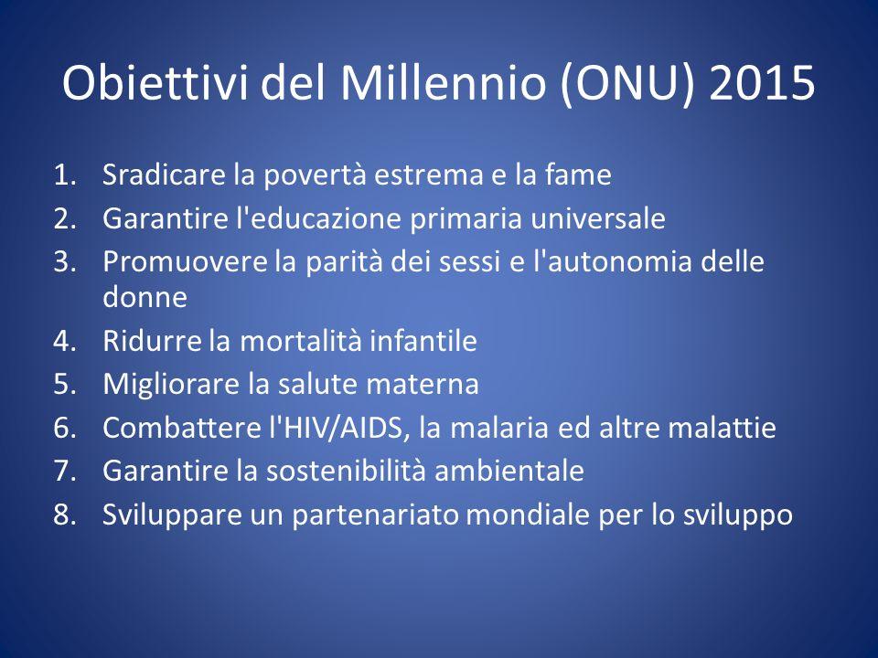 Obiettivi del Millennio (ONU) 2015 1.Sradicare la povertà estrema e la fame 2.Garantire l'educazione primaria universale 3.Promuovere la parità dei se