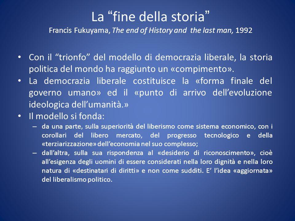 La fine della storia Francis Fukuyama, The end of History and the last man, 1992 Con il trionfo del modello di democrazia liberale, la storia politica