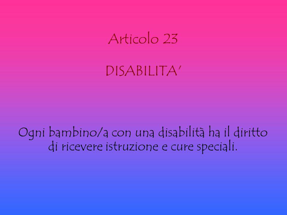 Articolo 23 DISABILITA' Ogni bambino/a con una disabilità ha il diritto di ricevere istruzione e cure speciali.