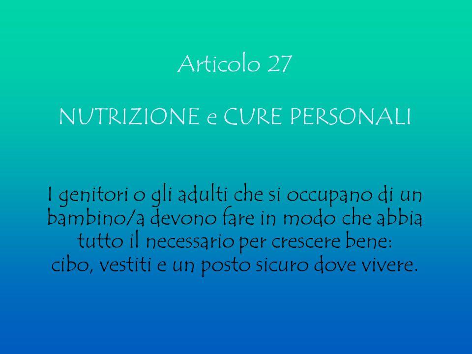 Articolo 27 NUTRIZIONE e CURE PERSONALI I genitori o gli adulti che si occupano di un bambino/a devono fare in modo che abbia tutto il necessario per