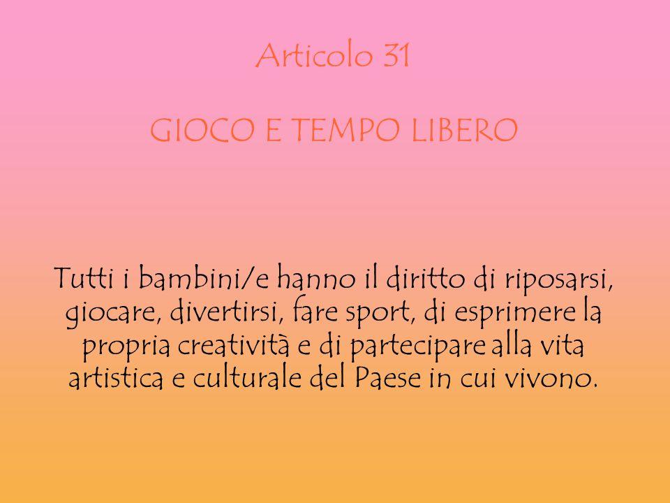 Articolo 31 GIOCO E TEMPO LIBERO Tutti i bambini/e hanno il diritto di riposarsi, giocare, divertirsi, fare sport, di esprimere la propria creatività