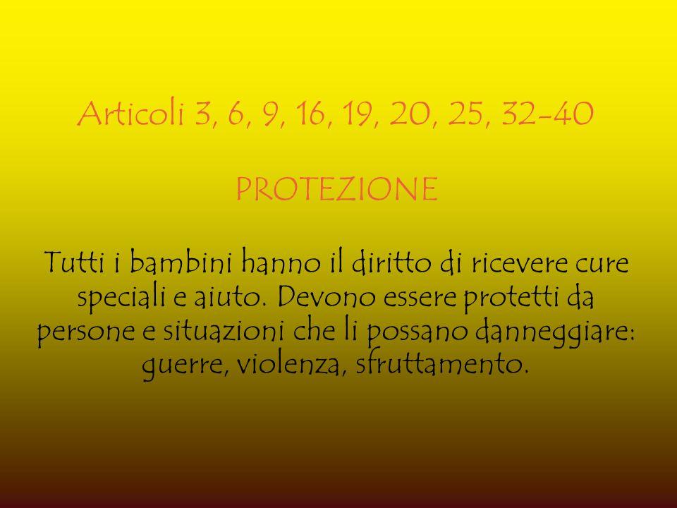 Articoli 3, 6, 9, 16, 19, 20, 25, 32-40 PROTEZIONE Tutti i bambini hanno il diritto di ricevere cure speciali e aiuto. Devono essere protetti da perso