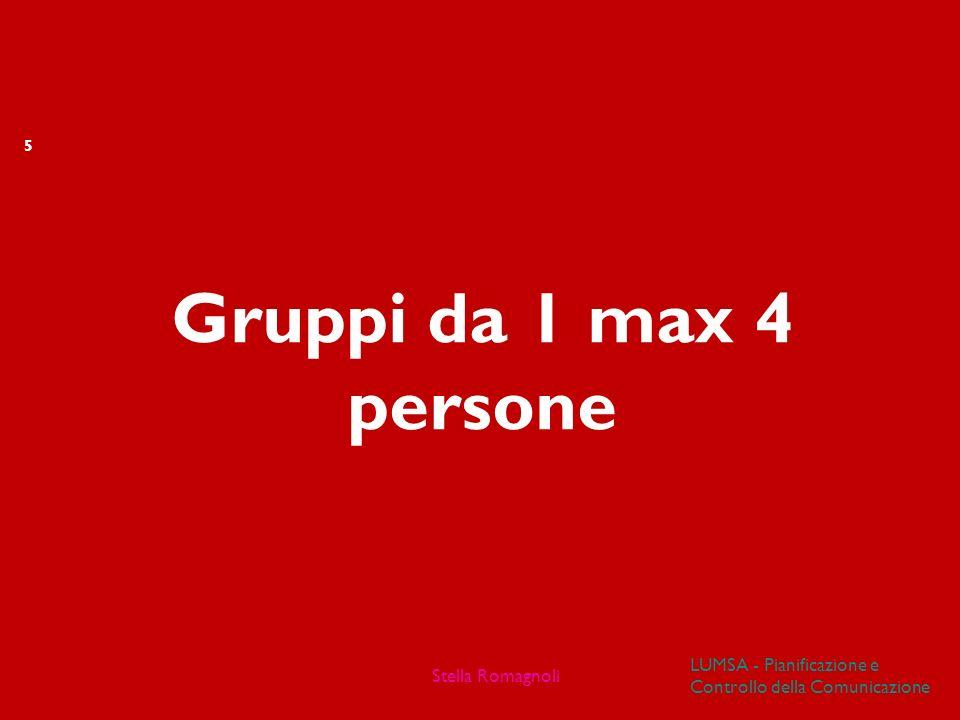 Gruppi da 1 max 4 persone 5 LUMSA - Pianificazione e Controllo della Comunicazione Stella Romagnoli