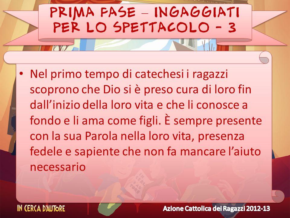 PRIMA FASE – INGAGGIATI PER LO SPETTACOLO - 3 Nel primo tempo di catechesi i ragazzi scoprono che Dio si è preso cura di loro fin dallinizio della lor
