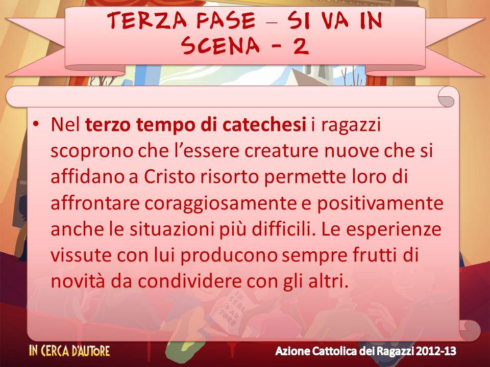 TERZA FASE – SI VA IN SCENA - 2 Nel terzo tempo di catechesi i ragazzi scoprono che lessere creature nuove che si affidano a Cristo risorto permette l