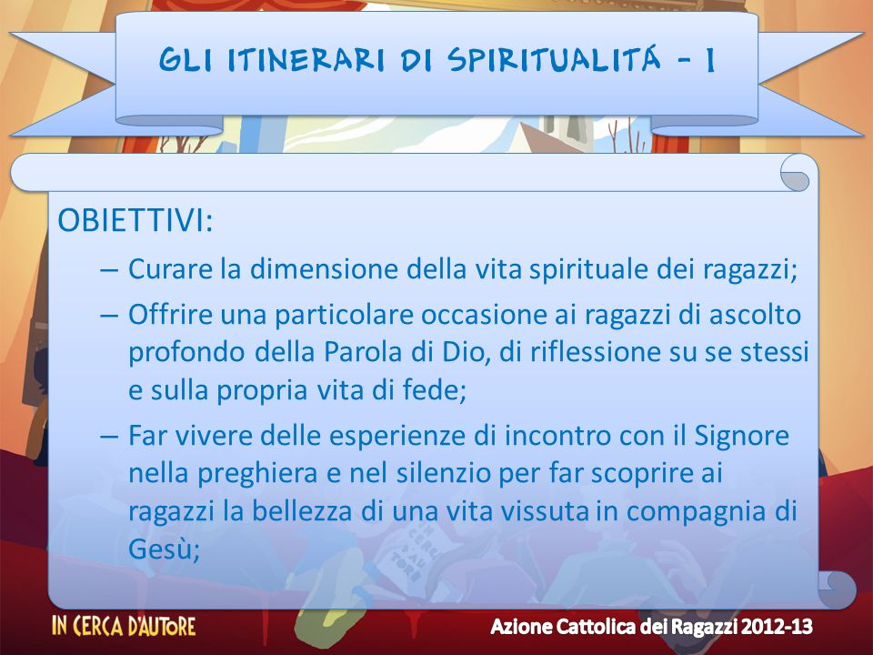 GLI ITINERARI DI SPIRITUALITÁ - 1 OBIETTIVI: – Curare la dimensione della vita spirituale dei ragazzi; – Offrire una particolare occasione ai ragazzi