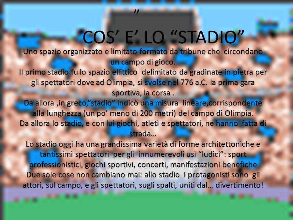 COS E LO STADIO Uno spazio organizzato e limitato formato da tribune che circondano un campo di gioco. Il primo stadio fu lo spazio ellittico delimita