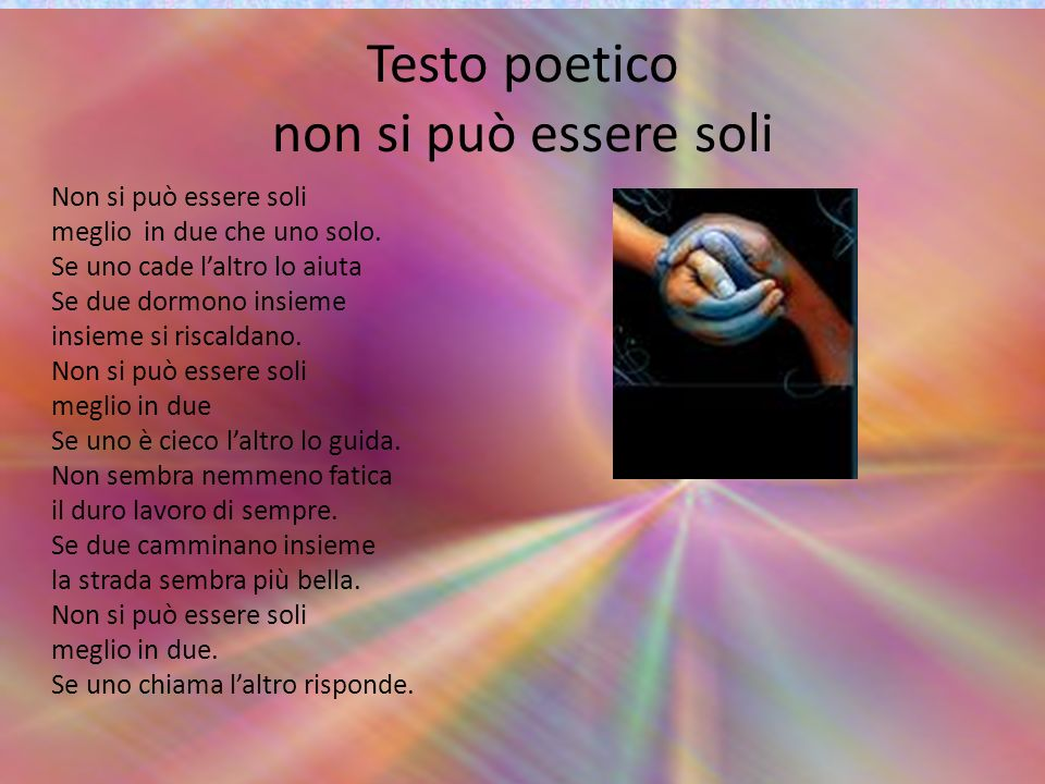 Testo poetico non si può essere soli Non si può essere soli meglio in due che uno solo. Se uno cade laltro lo aiuta Se due dormono insieme insieme si