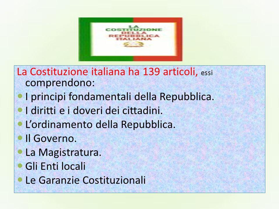 La Costituzione italiana ha 139 articoli, essi comprendono: I principi fondamentali della Repubblica. I diritti e i doveri dei cittadini. Lordinamento