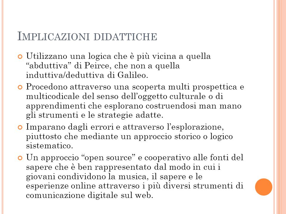 I MPLICAZIONI DIDATTICHE Utilizzano una logica che è più vicina a quella abduttiva di Peirce, che non a quella induttiva/deduttiva di Galileo.