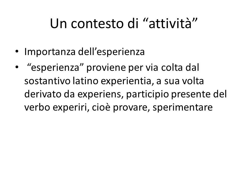Un contesto di attività Importanza dellesperienza esperienza proviene per via colta dal sostantivo latino experientia, a sua volta derivato da experie