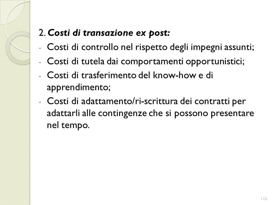 2. Costi di transazione ex post: - Costi di controllo nel rispetto degli impegni assunti; - Costi di tutela dai comportamenti opportunistici; - Costi