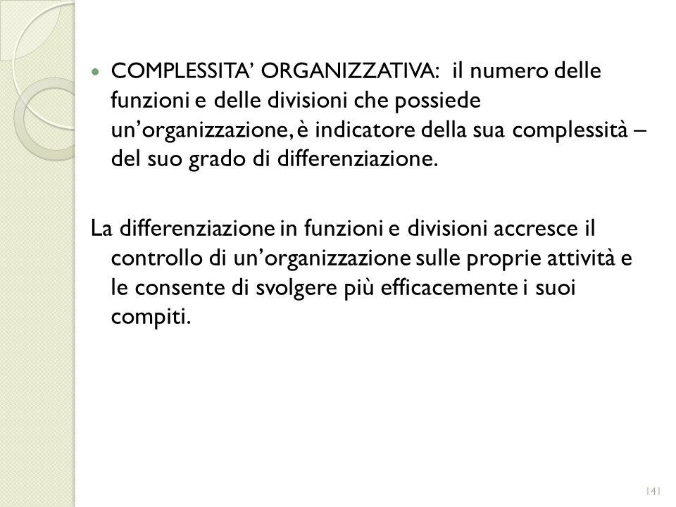 COMPLESSITA ORGANIZZATIVA : il numero delle funzioni e delle divisioni che possiede unorganizzazione, è indicatore della sua complessità – del suo gra