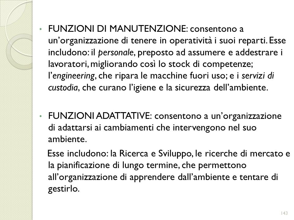 FUNZIONI DI MANUTENZIONE: consentono a unorganizzazione di tenere in operatività i suoi reparti. Esse includono: il personale, preposto ad assumere e