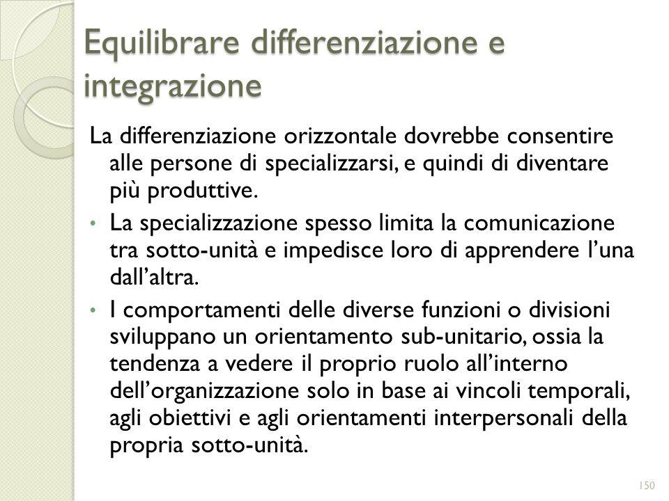 Equilibrare differenziazione e integrazione La differenziazione orizzontale dovrebbe consentire alle persone di specializzarsi, e quindi di diventare