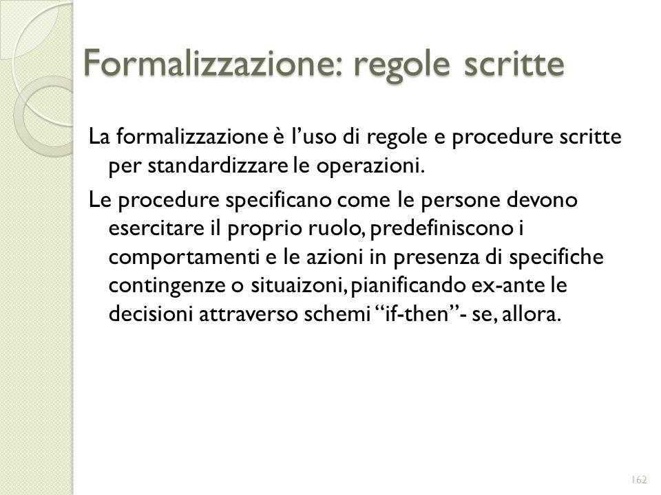 Formalizzazione: regole scritte La formalizzazione è luso di regole e procedure scritte per standardizzare le operazioni. Le procedure specificano com