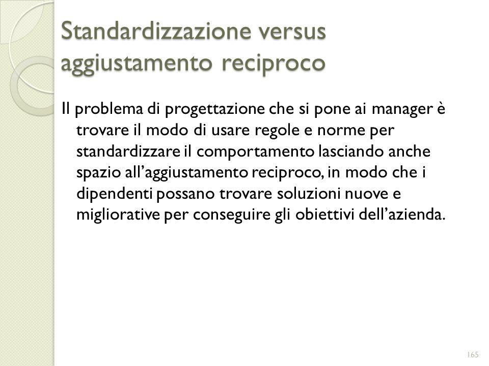 Standardizzazione versus aggiustamento reciproco Il problema di progettazione che si pone ai manager è trovare il modo di usare regole e norme per sta