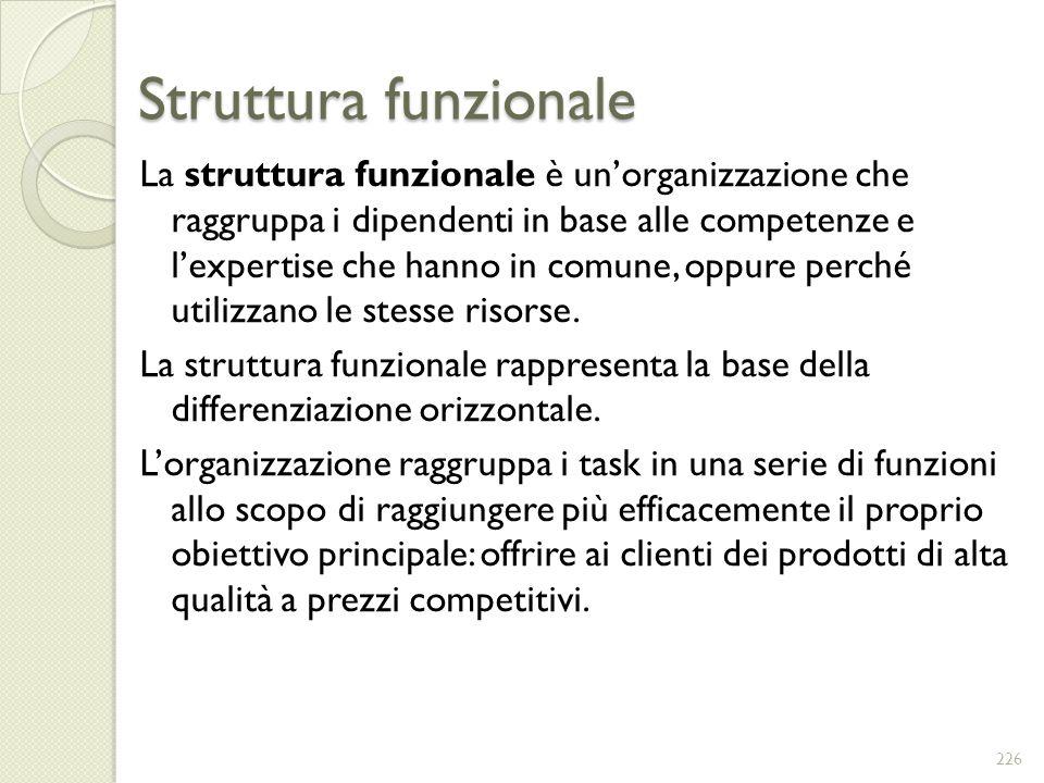 Struttura funzionale La struttura funzionale è unorganizzazione che raggruppa i dipendenti in base alle competenze e lexpertise che hanno in comune, o