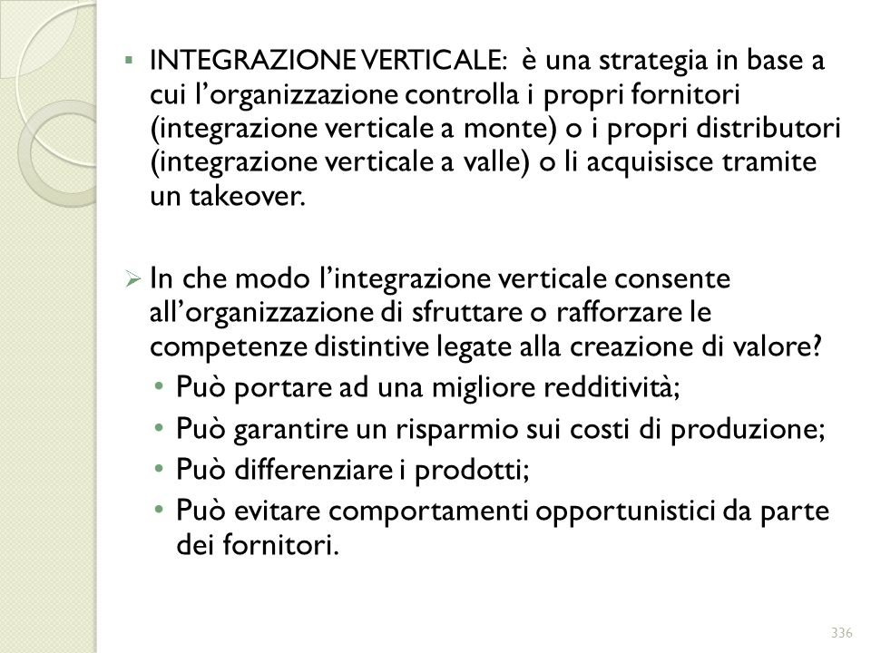 INTEGRAZIONE VERTICALE: è una strategia in base a cui lorganizzazione controlla i propri fornitori (integrazione verticale a monte) o i propri distrib