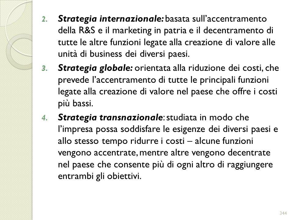 2. Strategia internazionale: basata sullaccentramento della R&S e il marketing in patria e il decentramento di tutte le altre funzioni legate alla cre