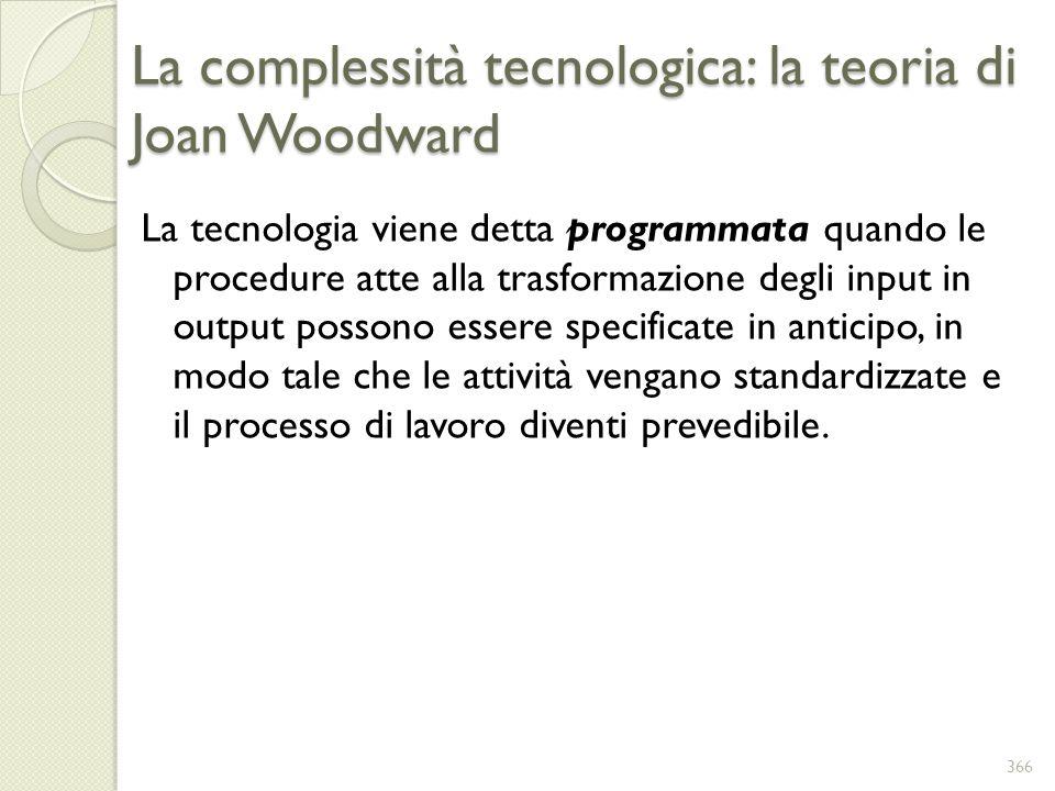 La complessità tecnologica: la teoria di Joan Woodward La tecnologia viene detta programmata quando le procedure atte alla trasformazione degli input