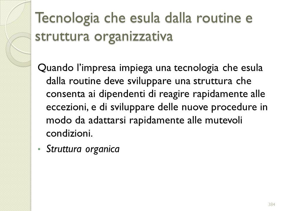 Tecnologia che esula dalla routine e struttura organizzativa Quando limpresa impiega una tecnologia che esula dalla routine deve sviluppare una strutt