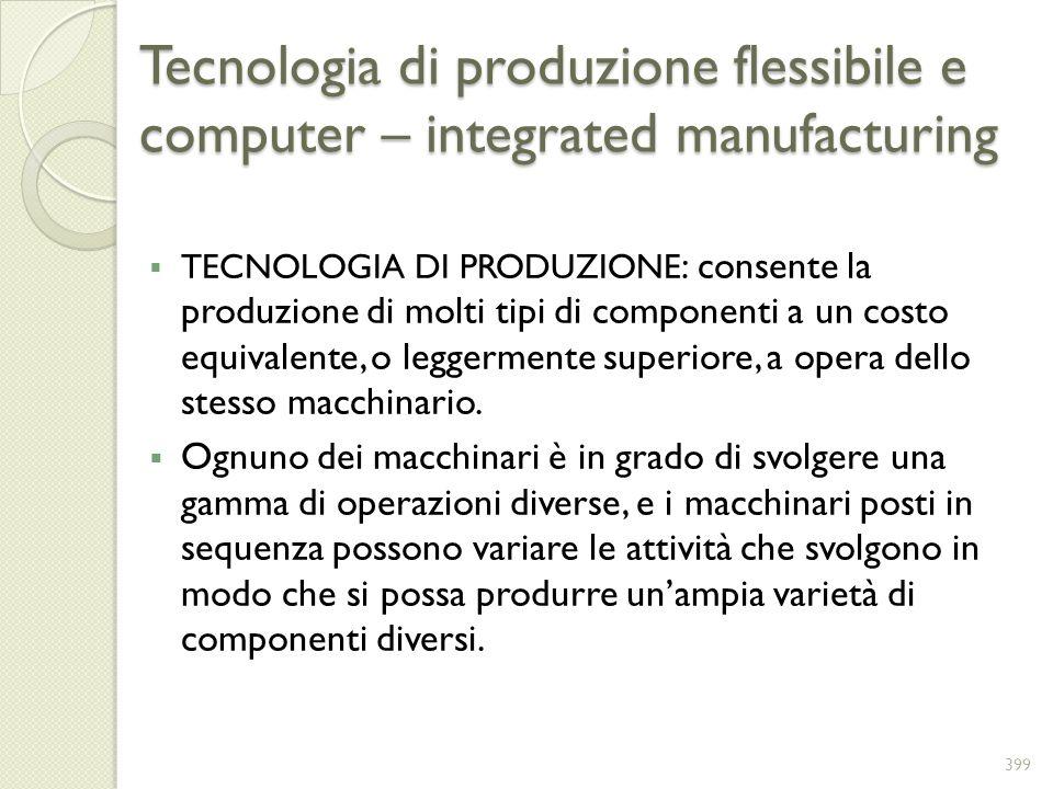 Tecnologia di produzione flessibile e computer – integrated manufacturing TECNOLOGIA DI PRODUZIONE : consente la produzione di molti tipi di component